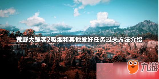 《荒野大镖客2》吸烟和其他爱好攻略 吸烟和其他爱好任务玩法技巧分享